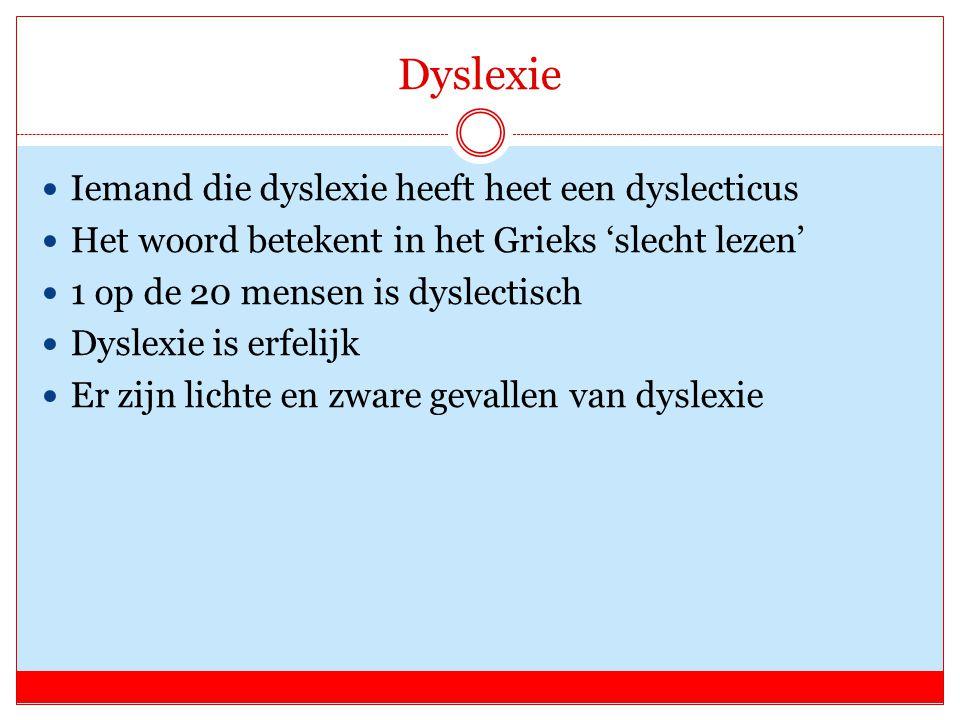 Dyslexie Iemand die dyslexie heeft heet een dyslecticus Het woord betekent in het Grieks 'slecht lezen' 1 op de 20 mensen is dyslectisch Dyslexie is erfelijk Er zijn lichte en zware gevallen van dyslexie