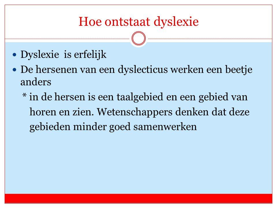 Hoe ontstaat dyslexie Dyslexie is erfelijk De hersenen van een dyslecticus werken een beetje anders * in de hersen is een taalgebied en een gebied van horen en zien.