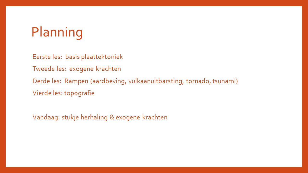 Planning Eerste les: basis plaattektoniek Tweede les: exogene krachten Derde les: Rampen (aardbeving, vulkaanuitbarsting, tornado, tsunami) Vierde les