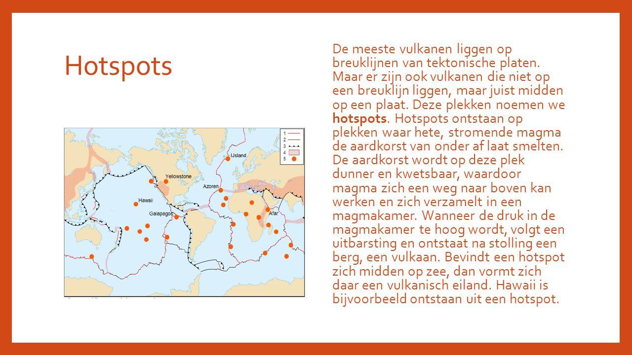 Hotspots De meeste vulkanen liggen op breuklijnen van tektonische platen. Maar er zijn ook vulkanen die niet op een breuklijn liggen, maar juist midde