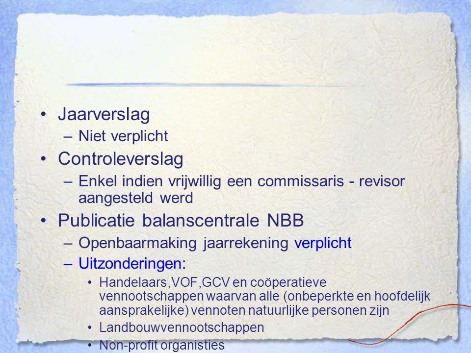 Jaarverslag –Niet verplicht Controleverslag –Enkel indien vrijwillig een commissaris - revisor aangesteld werd Publicatie balanscentrale NBB –Openbaar