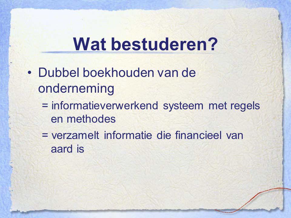 Wat bestuderen? Dubbel boekhouden van de onderneming = informatieverwerkend systeem met regels en methodes = verzamelt informatie die financieel van a