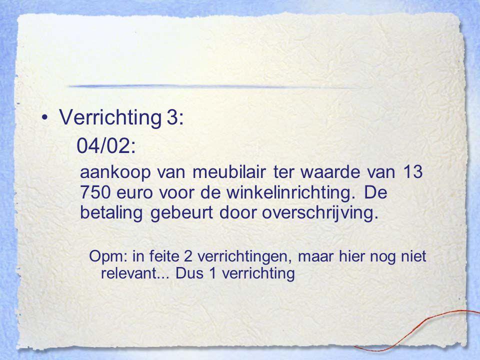 Verrichting 3: 04/02: aankoop van meubilair ter waarde van 13 750 euro voor de winkelinrichting. De betaling gebeurt door overschrijving. Opm: in feit