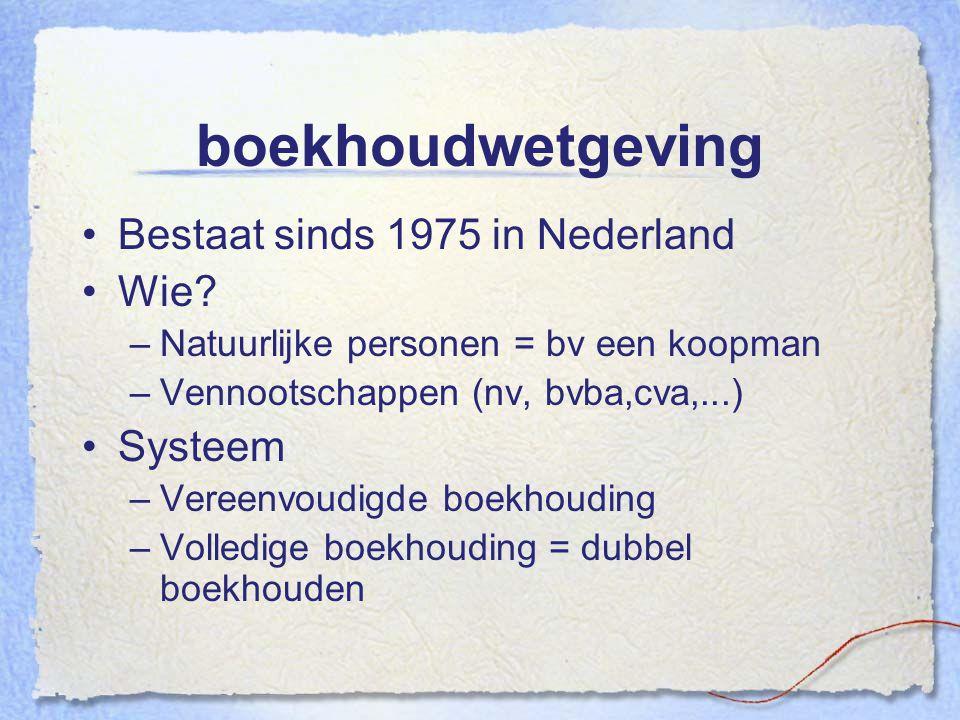 boekhoudwetgeving Bestaat sinds 1975 in Nederland Wie? –Natuurlijke personen = bv een koopman –Vennootschappen (nv, bvba,cva,...) Systeem –Vereenvoudi