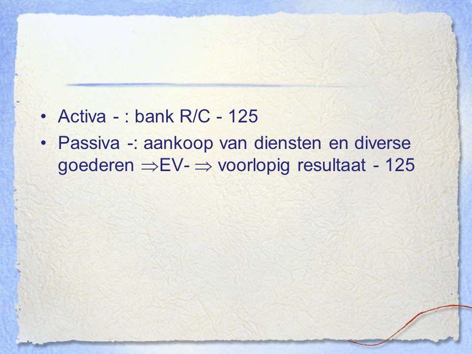 Activa - :bank R/C - 125 Passiva -: aankoop van diensten en diverse goederen  EV-  voorlopig resultaat - 125