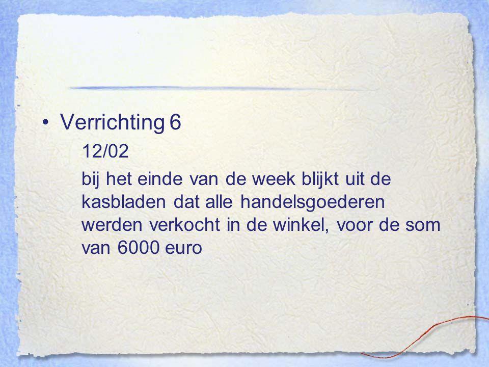 Verrichting 6 12/02 bij het einde van de week blijkt uit de kasbladen dat alle handelsgoederen werden verkocht in de winkel, voor de som van 6000 euro