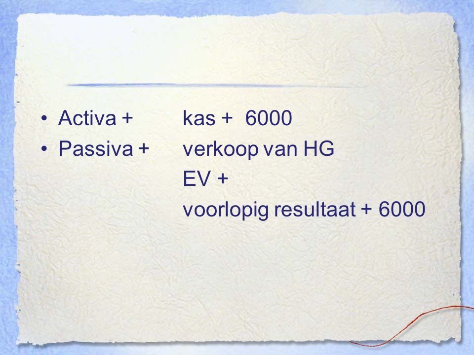 Activa + kas + 6000 Passiva + verkoop van HG EV + voorlopig resultaat + 6000
