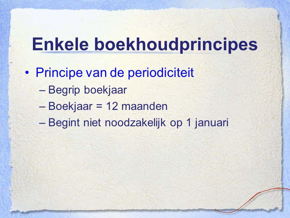 Enkele boekhoudprincipes Principe van de periodiciteit –Begrip boekjaar –Boekjaar = 12 maanden –Begint niet noodzakelijk op 1 januari