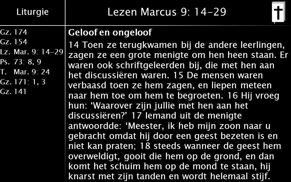 Liturgie Gz.174 Gz.154 Lz.Mar. 9: 14-29 Ps.73: 8, 9 T.Mar. 9: 24 Gz.171: 1, 3 Gz.141 Lezen Marcus 9: 14-29 Geloof en ongeloof 14 Toen ze terugkwamen b