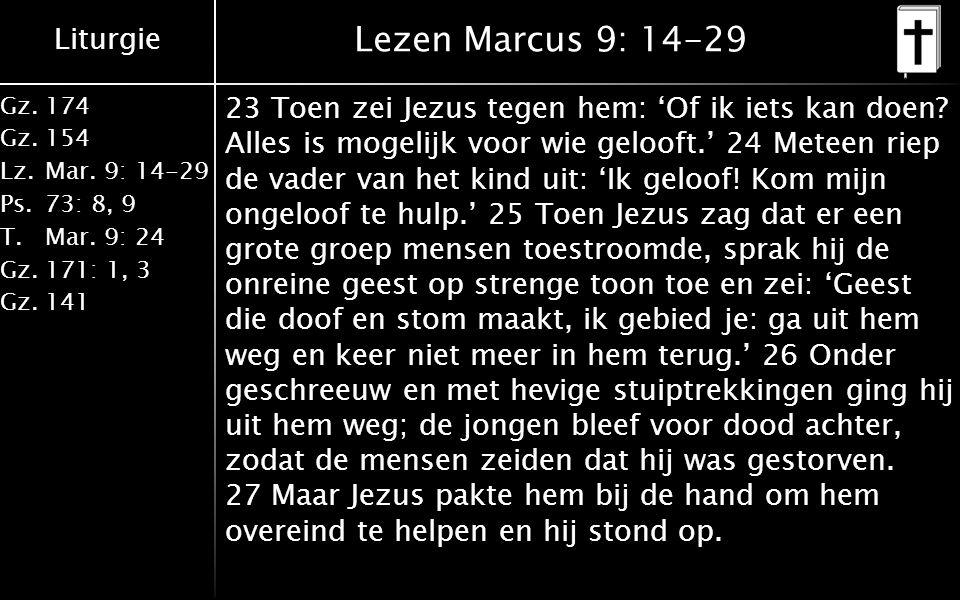 Liturgie Gz.174 Gz.154 Lz.Mar. 9: 14-29 Ps.73: 8, 9 T.Mar. 9: 24 Gz.171: 1, 3 Gz.141 Lezen Marcus 9: 14-29 23 Toen zei Jezus tegen hem: 'Of ik iets ka