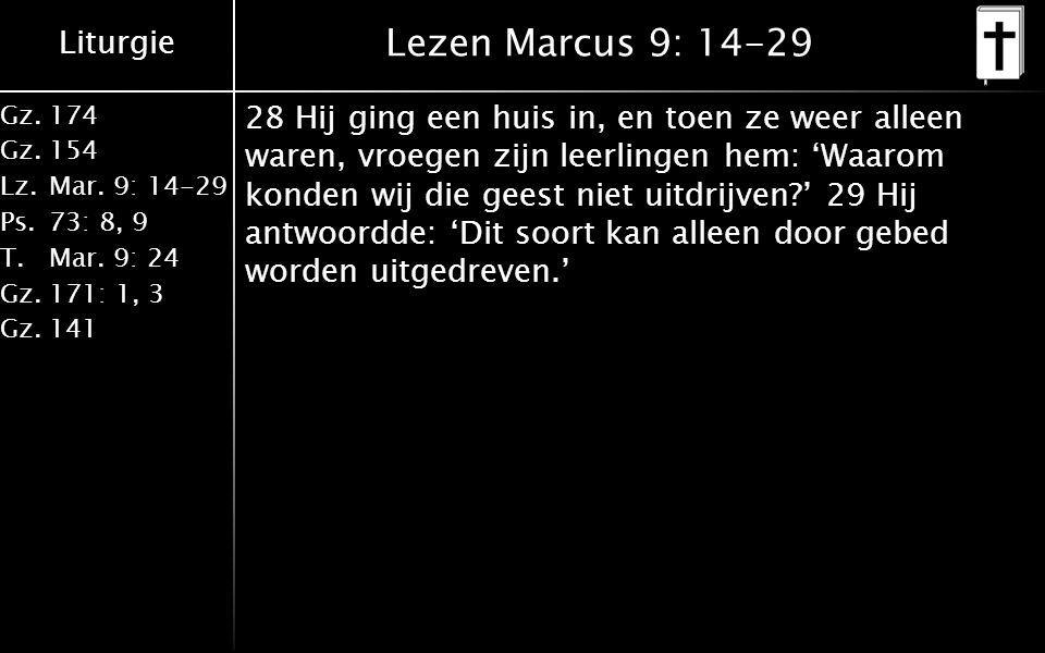 Liturgie Gz.174 Gz.154 Lz.Mar. 9: 14-29 Ps.73: 8, 9 T.Mar. 9: 24 Gz.171: 1, 3 Gz.141 Lezen Marcus 9: 14-29 28 Hij ging een huis in, en toen ze weer al