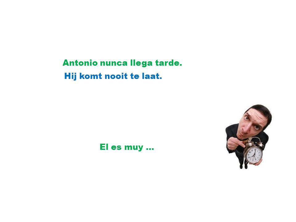 Antonio nunca llega tarde. Hij komt nooit te laat. El es muy …