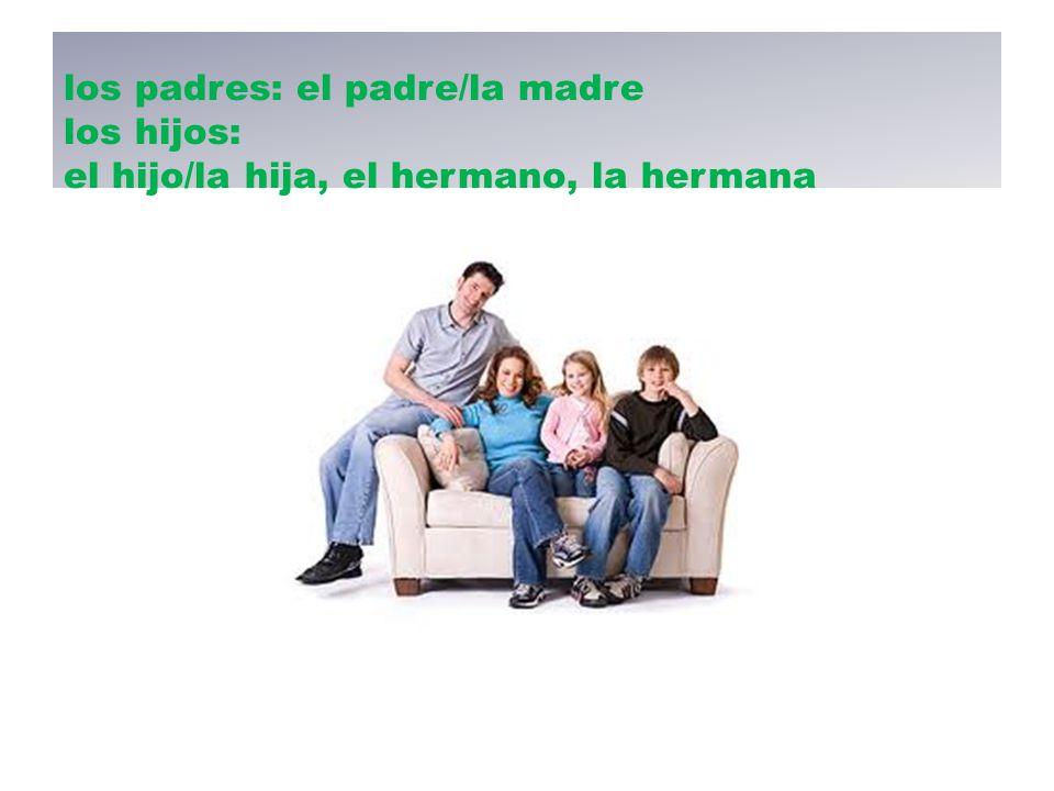 los padres: el padre/la madre los hijos: el hijo/la hija, el hermano, la hermana