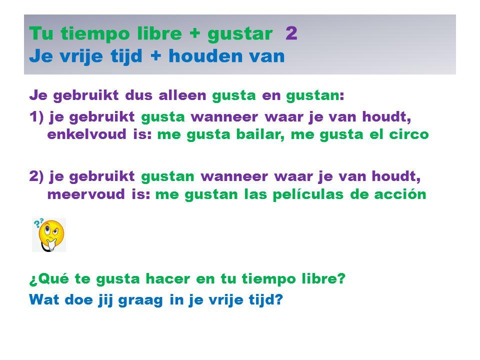 Tu tiempo libre + gustar 2 Je vrije tijd + houden van Je gebruikt dus alleen gusta en gustan: 1) je gebruikt gusta wanneer waar je van houdt, enkelvou