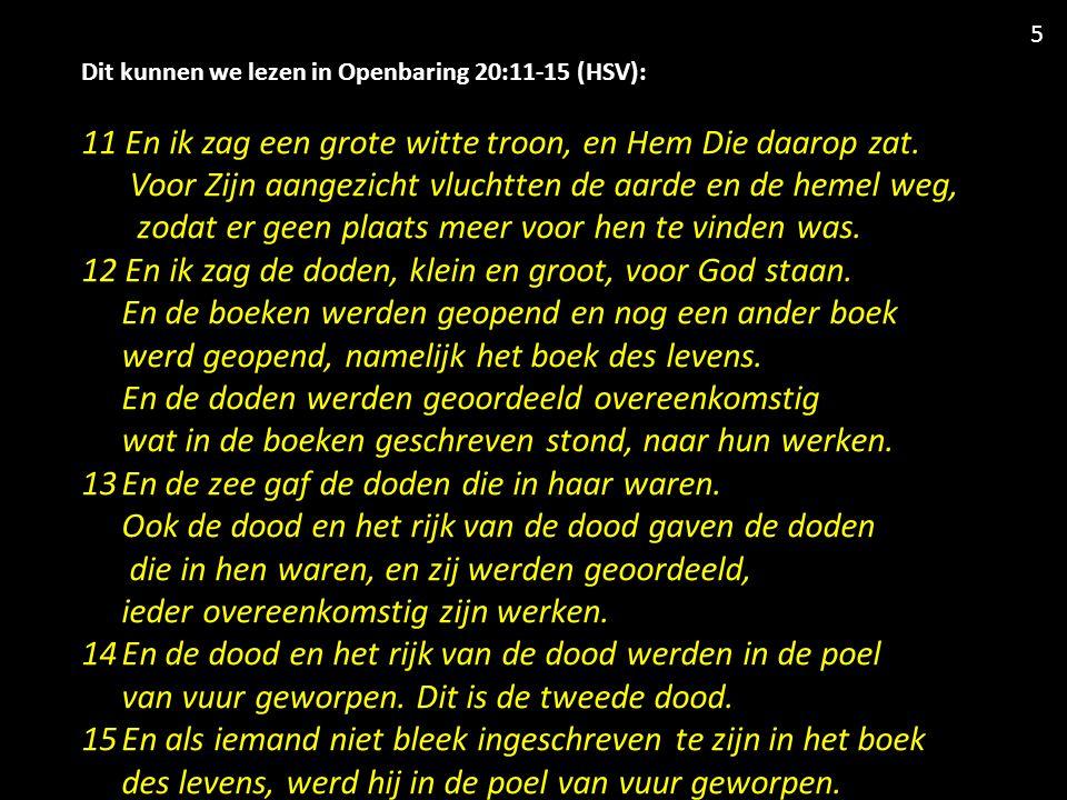 Dit kunnen we lezen in Openbaring 20:11-15 (HSV): 11 En ik zag een grote witte troon, en Hem Die daarop zat.