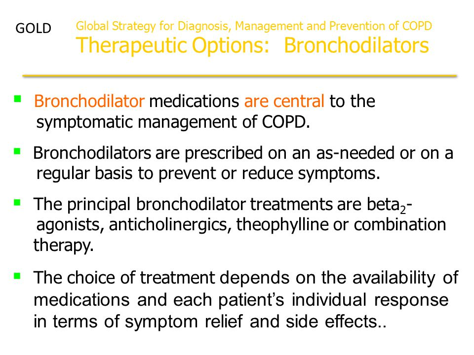  Bronchodilator medications are central to the symptomatic management of COPD.  Bronchodilators are prescribed on an as-needed or on a regular basis