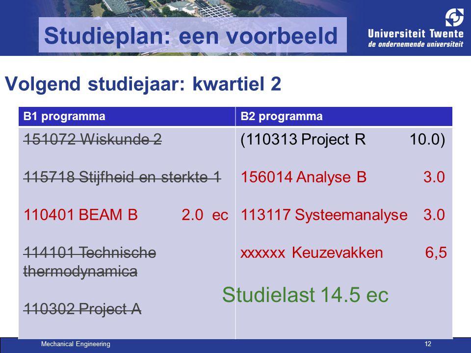 Mechanical Engineering12 Studieplan: een voorbeeld Volgend studiejaar: kwartiel 2 B1 programmaB2 programma 151072 Wiskunde 2 115718 Stijfheid en sterkte 1 110401 BEAM B 2.0 ec 114101 Technische thermodynamica 110302 Project A (110313 Project R 10.0) 156014 Analyse B 3.0 113117 Systeemanalyse 3.0 xxxxxx Keuzevakken 6,5 Studielast 14.5 ec