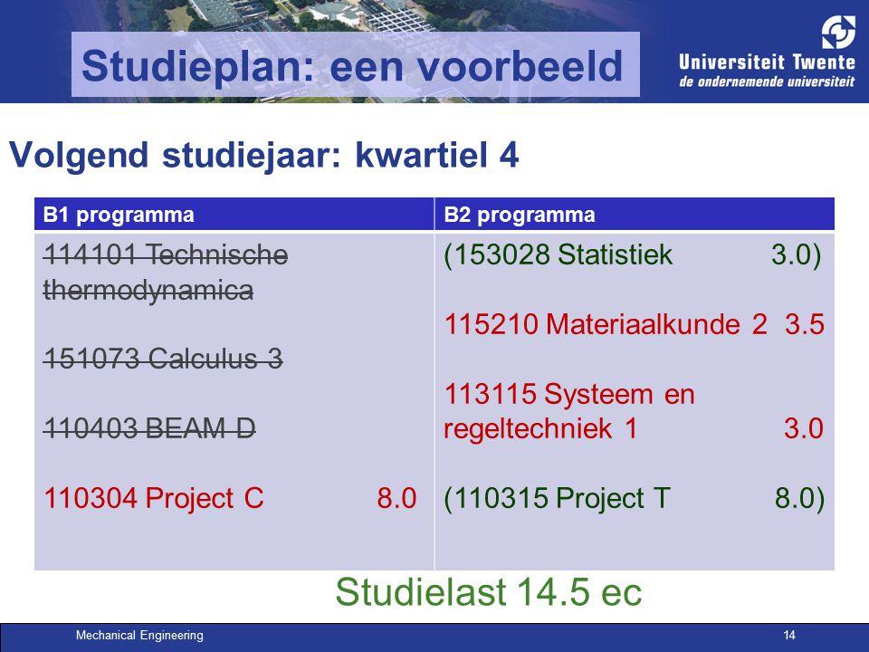 Mechanical Engineering14 Studieplan: een voorbeeld Volgend studiejaar: kwartiel 4 B1 programmaB2 programma 114101 Technische thermodynamica 151073 Calculus 3 110403 BEAM D 110304 Project C 8.0 (153028 Statistiek 3.0) 115210 Materiaalkunde 2 3.5 113115 Systeem en regeltechniek 1 3.0 (110315 Project T 8.0) Studielast 14.5 ec