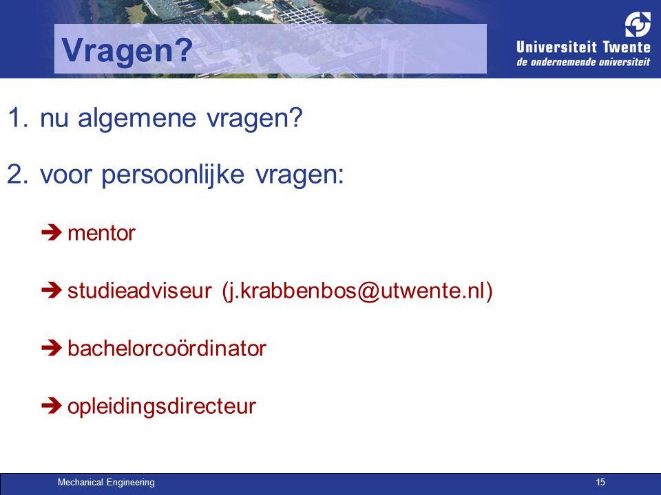 Mechanical Engineering15 Vragen? 1.nu algemene vragen? 2.voor persoonlijke vragen:  mentor  studieadviseur (j.krabbenbos@utwente.nl)  bachelorcoörd