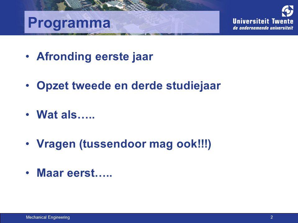Mechanical Engineering2 Programma Afronding eerste jaar Opzet tweede en derde studiejaar Wat als….. Vragen (tussendoor mag ook!!!) Maar eerst…..