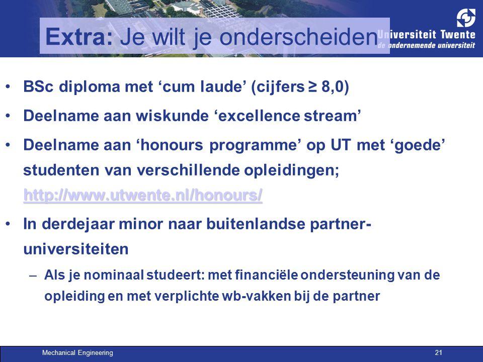 Mechanical Engineering21 Extra: Je wilt je onderscheiden BSc diploma met 'cum laude' (cijfers ≥ 8,0) Deelname aan wiskunde 'excellence stream' http://www.utwente.nl/honours/ http://www.utwente.nl/honours/Deelname aan 'honours programme' op UT met 'goede' studenten van verschillende opleidingen; http://www.utwente.nl/honours/ http://www.utwente.nl/honours/ In derdejaar minor naar buitenlandse partner- universiteiten –Als je nominaal studeert: met financiële ondersteuning van de opleiding en met verplichte wb-vakken bij de partner