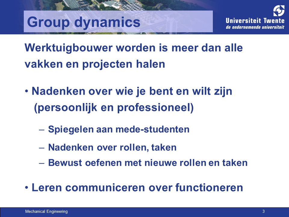 Mechanical Engineering3 Group dynamics Werktuigbouwer worden is meer dan alle vakken en projecten halen Nadenken over wie je bent en wilt zijn (persoonlijk en professioneel) –Spiegelen aan mede-studenten –Nadenken over rollen, taken –Bewust oefenen met nieuwe rollen en taken Leren communiceren over functioneren