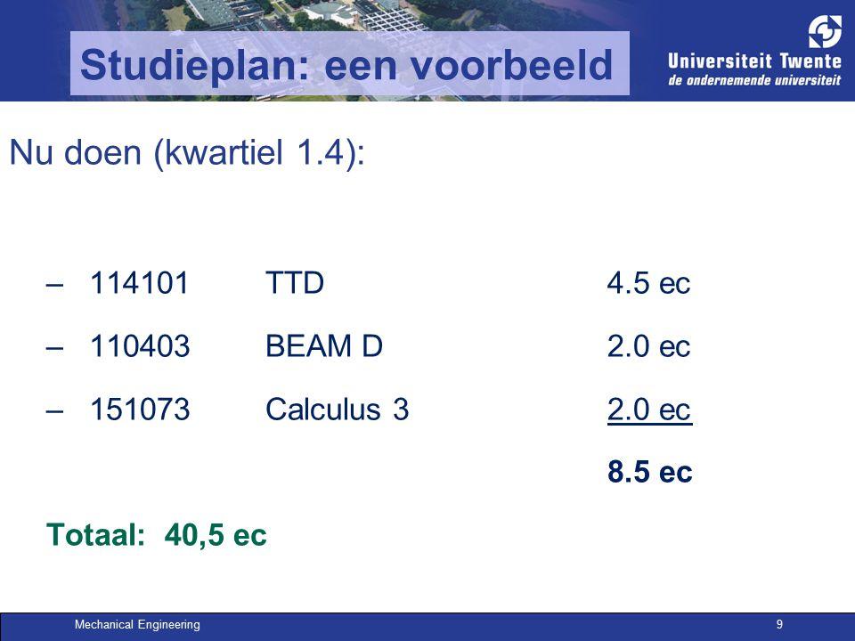 Mechanical Engineering9 Studieplan: een voorbeeld Nu doen (kwartiel 1.4): –114101TTD4.5 ec –110403BEAM D2.0 ec –151073Calculus 32.0 ec 8.5 ec Totaal: