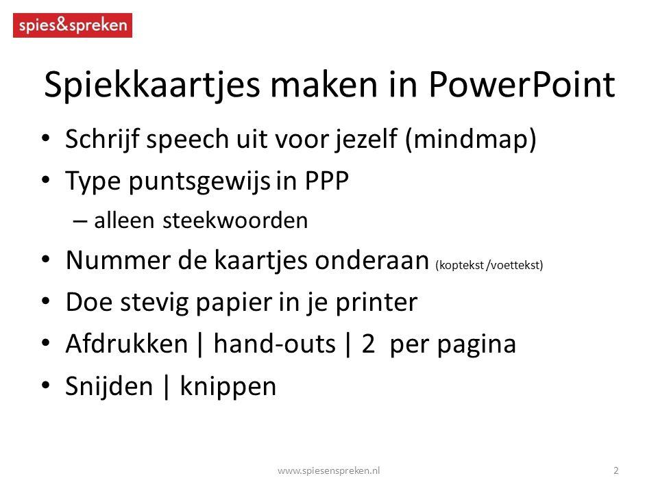 Spiekkaartjes maken in PowerPoint Schrijf speech uit voor jezelf (mindmap) Type puntsgewijs in PPP – alleen steekwoorden Nummer de kaartjes onderaan (koptekst /voettekst) Doe stevig papier in je printer Afdrukken | hand-outs | 2 per pagina Snijden | knippen 2www.spiesenspreken.nl