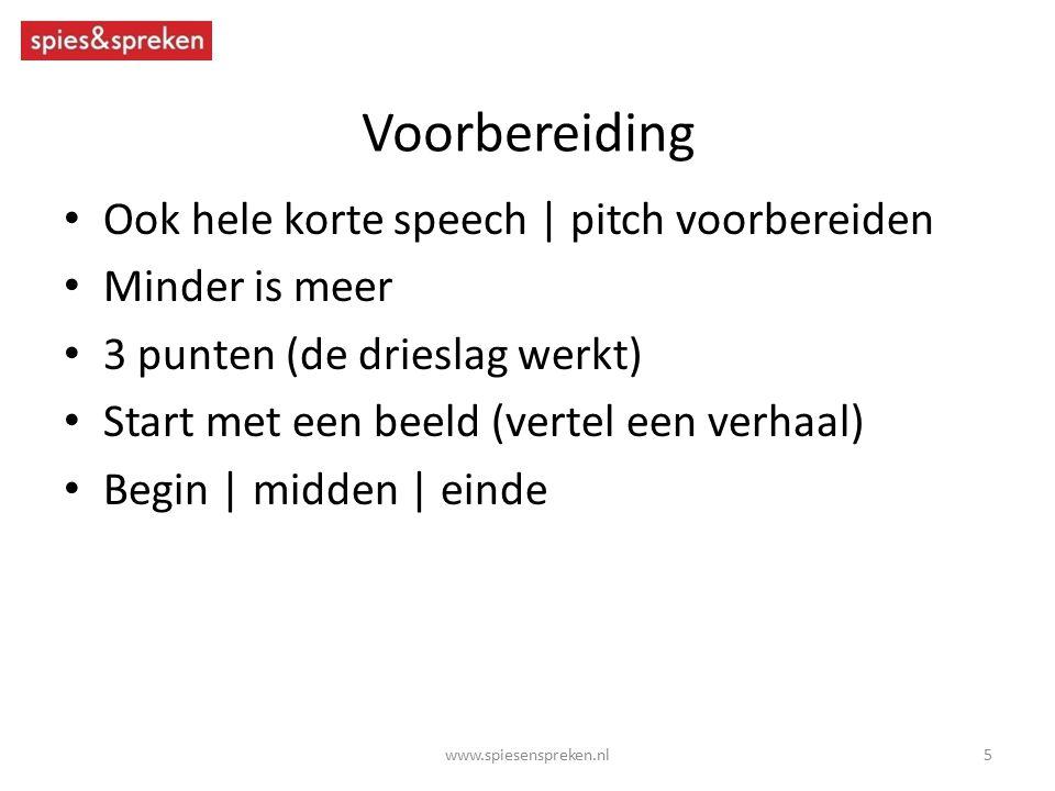 Voorbereiding Ook hele korte speech | pitch voorbereiden Minder is meer 3 punten (de drieslag werkt) Start met een beeld (vertel een verhaal) Begin | midden | einde 5www.spiesenspreken.nl