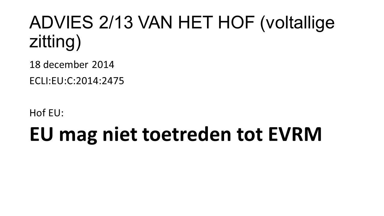 ADVIES 2/13 VAN HET HOF (voltallige zitting) 18 december 2014 ECLI:EU:C:2014:2475 Hof EU: EU mag niet toetreden tot EVRM