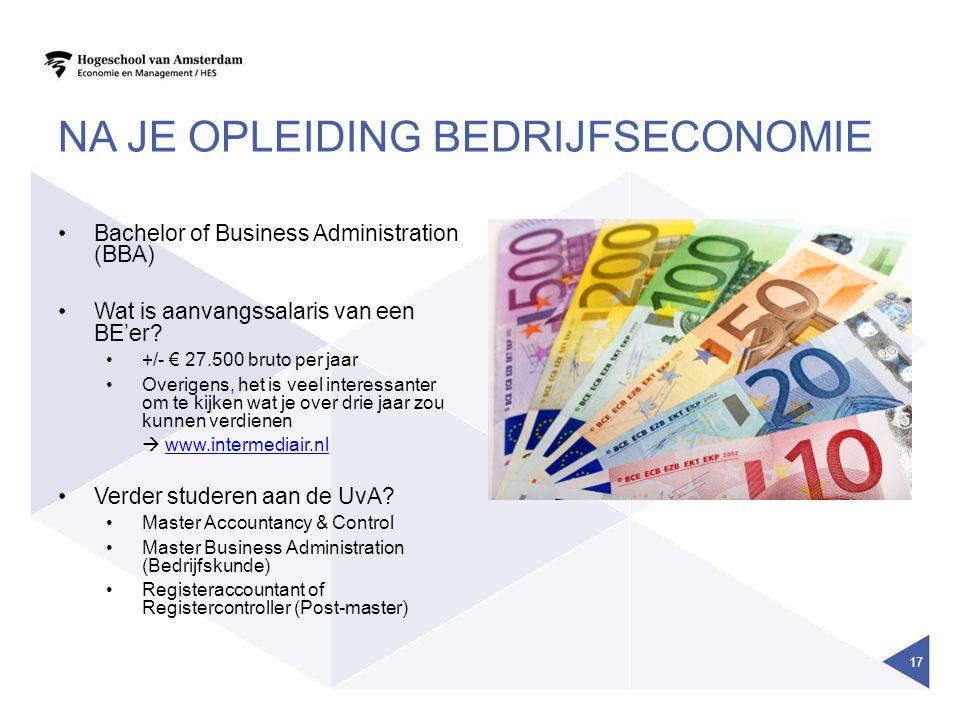 NA JE OPLEIDING BEDRIJFSECONOMIE Bachelor of Business Administration (BBA) Wat is aanvangssalaris van een BE'er? +/- € 27.500 bruto per jaar Overigens