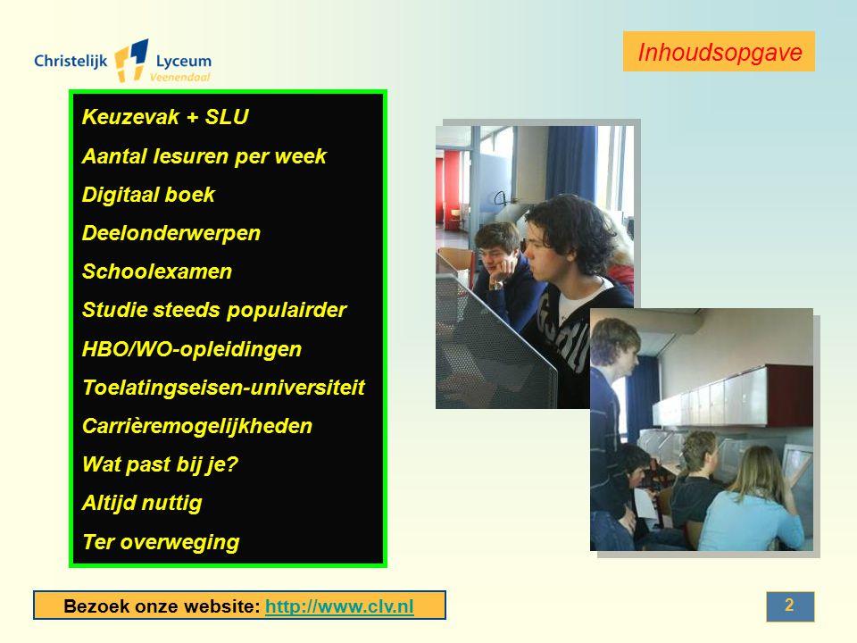 Bezoek onze website: http://www.clv.nlhttp://www.clv.nl 13 Voorbeelden WO (in de buurt) UU (Utrecht)RU (Nijmegen) Informatica mogelijke specialisaties: -IT and Security -Finance and accounting Informatiekunde -Human Interface Developer -Systeemontwikkelaar Informatica mogelijke specialisaties: -gametechnologie -geneeskunde -economie Informatiekunde mogelijke specialisaties: -media en ict -kunstmatige intelligentie