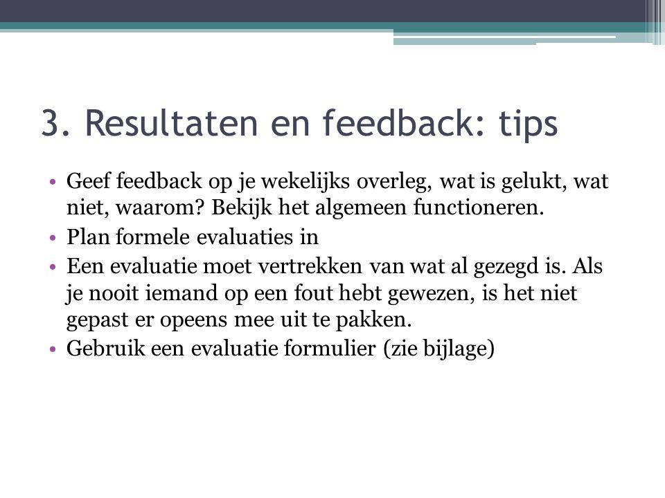 3. Resultaten en feedback: tips Geef feedback op je wekelijks overleg, wat is gelukt, wat niet, waarom? Bekijk het algemeen functioneren. Plan formele