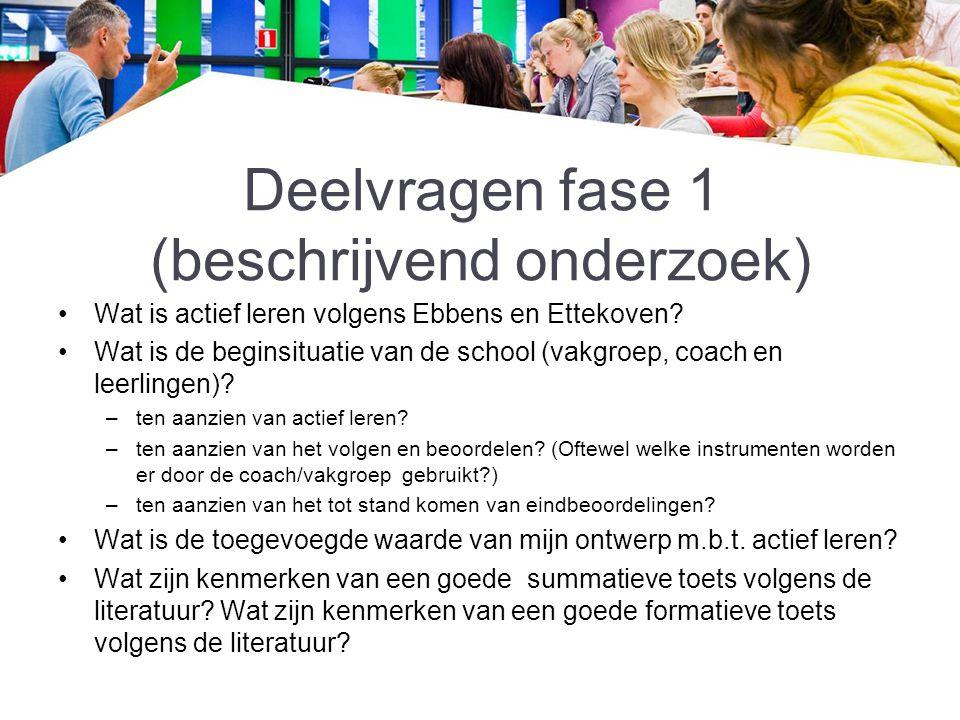 Deelvragen fase 1 (beschrijvend onderzoek) Wat is actief leren volgens Ebbens en Ettekoven? Wat is de beginsituatie van de school (vakgroep, coach en