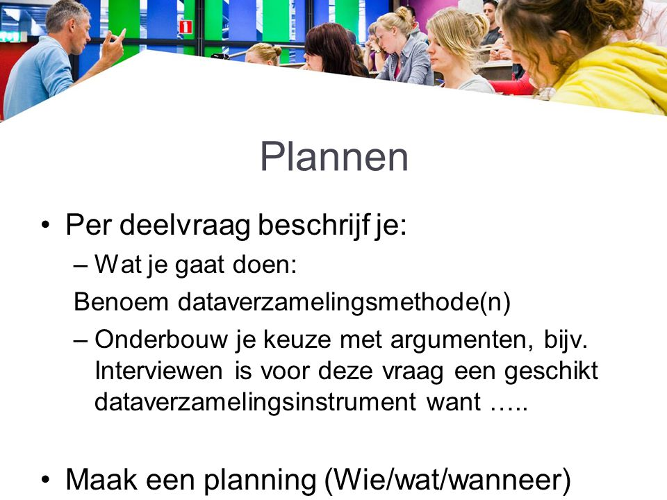 Plannen Per deelvraag beschrijf je: –Wat je gaat doen: Benoem dataverzamelingsmethode(n) –Onderbouw je keuze met argumenten, bijv. Interviewen is voor