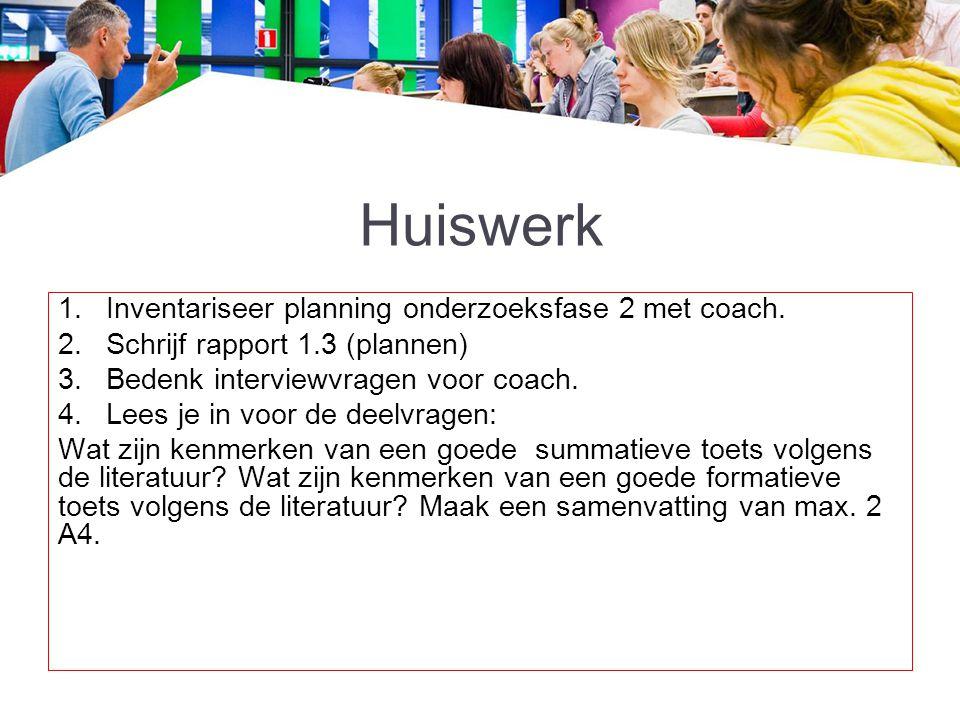 Huiswerk 1.Inventariseer planning onderzoeksfase 2 met coach. 2.Schrijf rapport 1.3 (plannen) 3.Bedenk interviewvragen voor coach. 4.Lees je in voor d