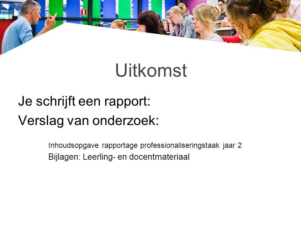 Uitkomst Je schrijft een rapport: Verslag van onderzoek: Inhoudsopgave rapportage professionaliseringstaak jaar 2 Bijlagen: Leerling- en docentmateria