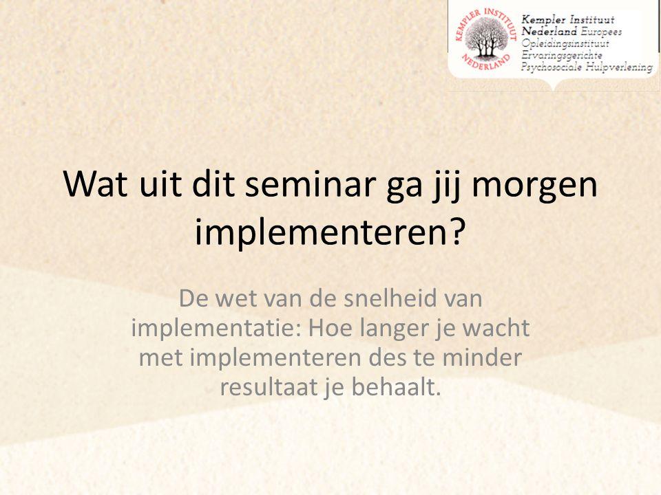 Wat uit dit seminar ga jij morgen implementeren? De wet van de snelheid van implementatie: Hoe langer je wacht met implementeren des te minder resulta