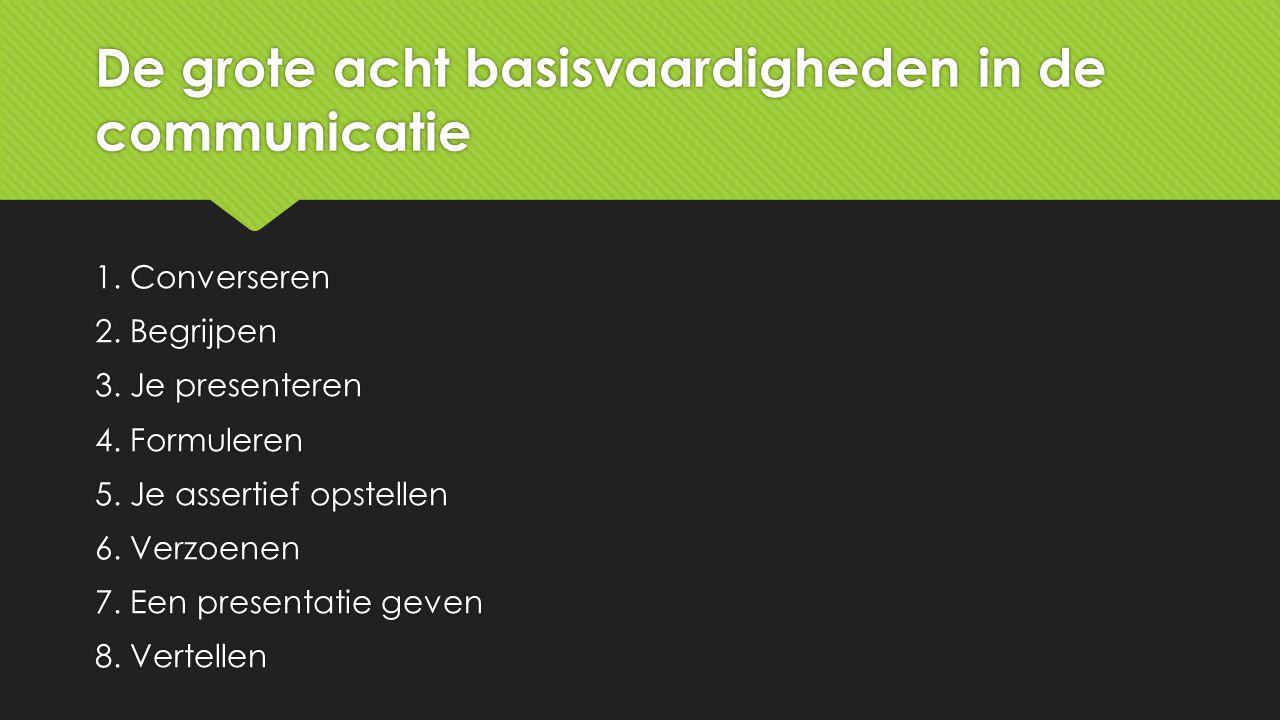 De grote acht basisvaardigheden in de communicatie 1. Converseren 2. Begrijpen 3. Je presenteren 4. Formuleren 5. Je assertief opstellen 6. Verzoenen