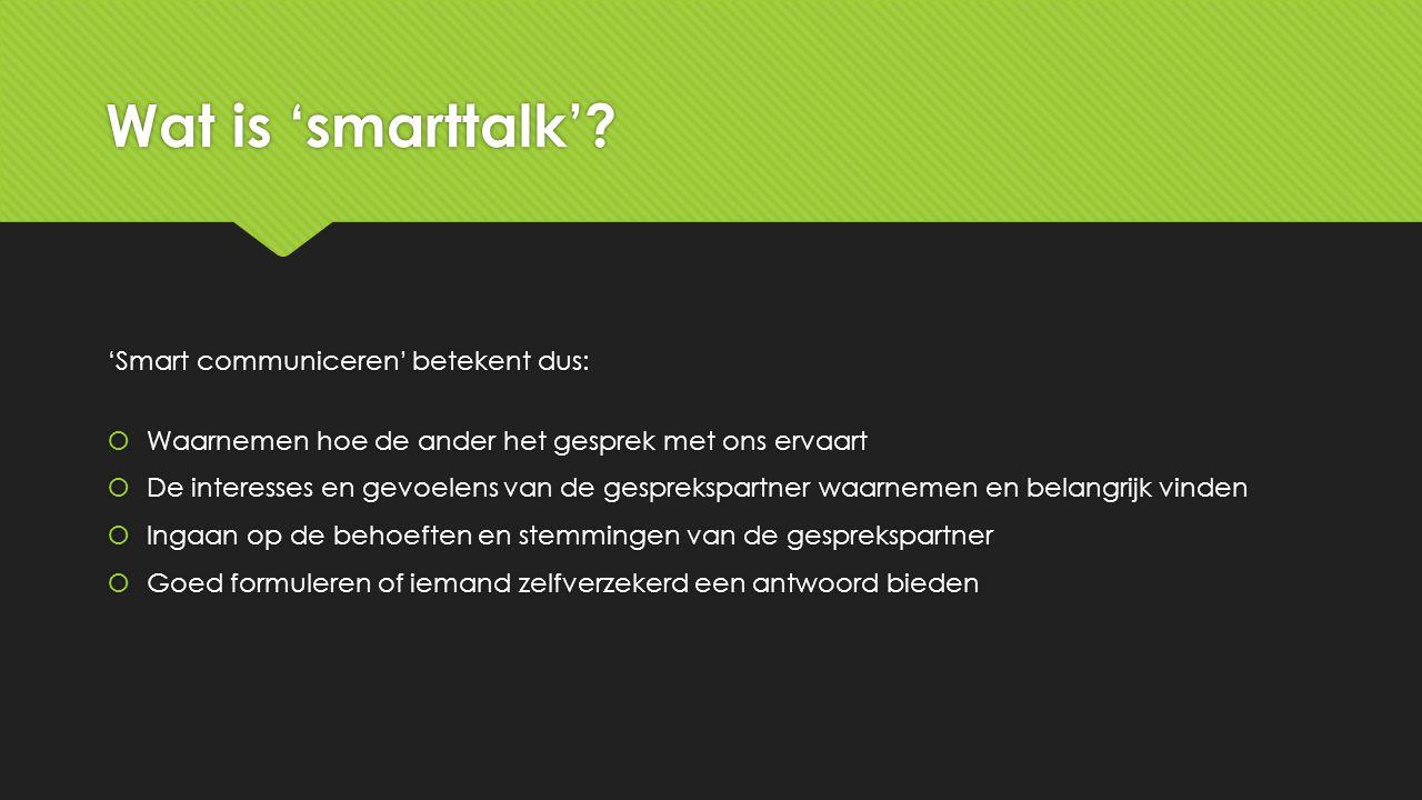 Wat is 'smarttalk'? 'Smart communiceren' betekent dus:  Waarnemen hoe de ander het gesprek met ons ervaart  De interesses en gevoelens van de gespre