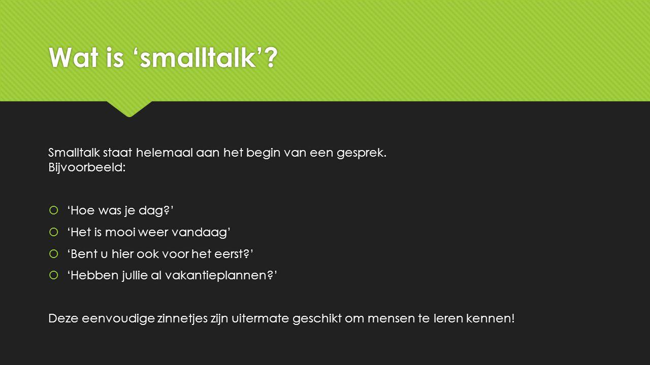 Wat is 'smalltalk'? Smalltalk staat helemaal aan het begin van een gesprek. Bijvoorbeeld:  'Hoe was je dag?'  'Het is mooi weer vandaag'  'Bent u h