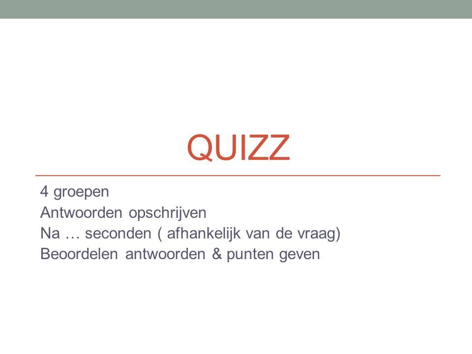 QUIZZ 4 groepen Antwoorden opschrijven Na … seconden ( afhankelijk van de vraag) Beoordelen antwoorden & punten geven