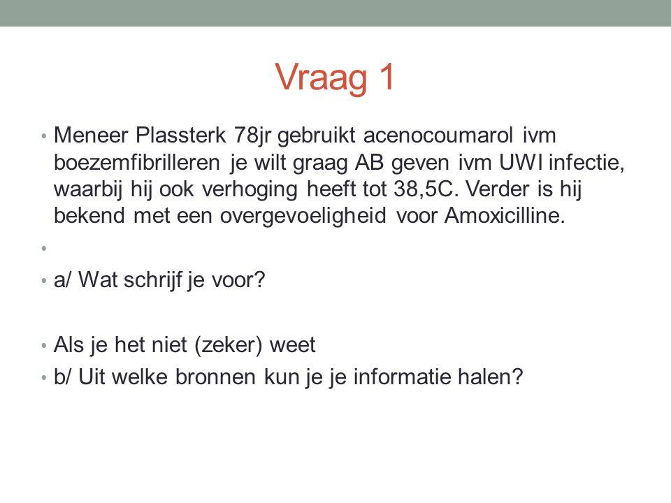 Vraag 1 Meneer Plassterk 78jr gebruikt acenocoumarol ivm boezemfibrilleren je wilt graag AB geven ivm UWI infectie, waarbij hij ook verhoging heeft tot 38,5C.