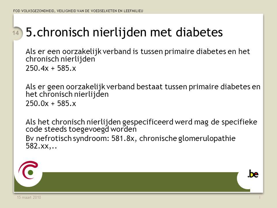 FOD VOLKSGEZONDHEID, VEILIGHEID VAN DE VOEDSELKETEN EN LEEFMILIEU 15 maart 2010l 14 5.chronisch nierlijden met diabetes Als er een oorzakelijk verband is tussen primaire diabetes en het chronisch nierlijden 250.4x + 585.x Als er geen oorzakelijk verband bestaat tussen primaire diabetes en het chronisch nierlijden 250.0x + 585.x Als het chronisch nierlijden gespecificeerd werd mag de specifieke code steeds toegevoegd worden Bv nefrotisch syndroom: 581.8x, chronische glomerulopathie 582.xx,..