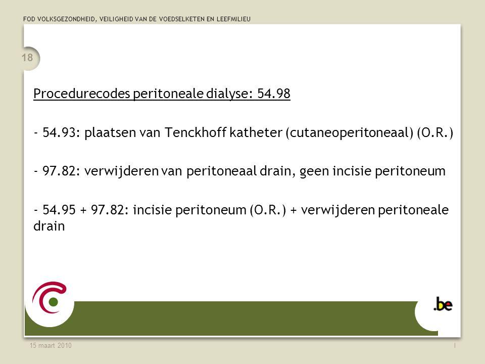 FOD VOLKSGEZONDHEID, VEILIGHEID VAN DE VOEDSELKETEN EN LEEFMILIEU 15 maart 2010l 18 Procedurecodes peritoneale dialyse: 54.98 - 54.93: plaatsen van Tenckhoff katheter (cutaneoperitoneaal) (O.R.) - 97.82: verwijderen van peritoneaal drain, geen incisie peritoneum - 54.95 + 97.82: incisie peritoneum (O.R.) + verwijderen peritoneale drain