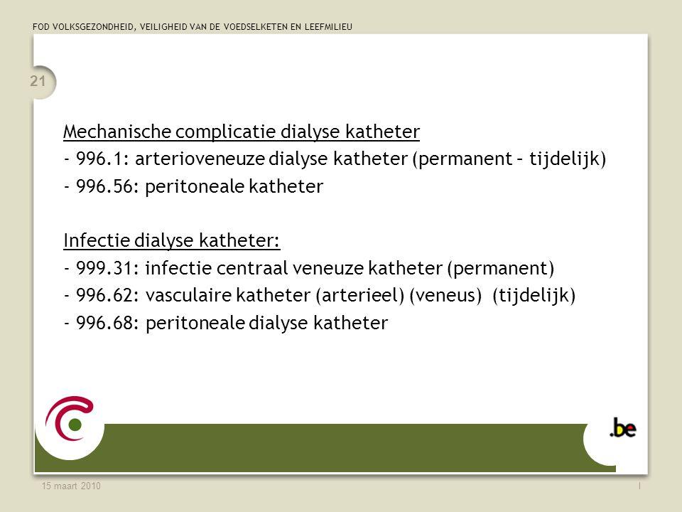 FOD VOLKSGEZONDHEID, VEILIGHEID VAN DE VOEDSELKETEN EN LEEFMILIEU 15 maart 2010l 21 Mechanische complicatie dialyse katheter - 996.1: arterioveneuze dialyse katheter (permanent – tijdelijk) - 996.56: peritoneale katheter Infectie dialyse katheter: - 999.31: infectie centraal veneuze katheter (permanent) - 996.62: vasculaire katheter (arterieel) (veneus) (tijdelijk) - 996.68: peritoneale dialyse katheter