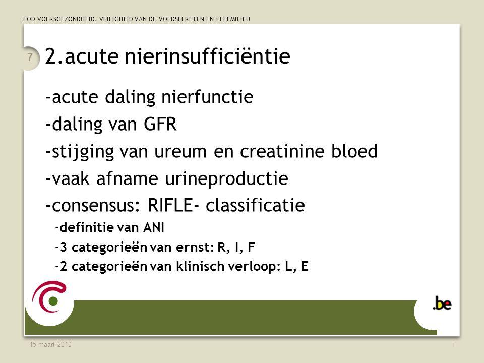 FOD VOLKSGEZONDHEID, VEILIGHEID VAN DE VOEDSELKETEN EN LEEFMILIEU 15 maart 2010l 7 2.acute nierinsufficiëntie -acute daling nierfunctie -daling van GFR -stijging van ureum en creatinine bloed -vaak afname urineproductie -consensus: RIFLE- classificatie -definitie van ANI -3 categorieën van ernst: R, I, F -2 categorieën van klinisch verloop: L, E
