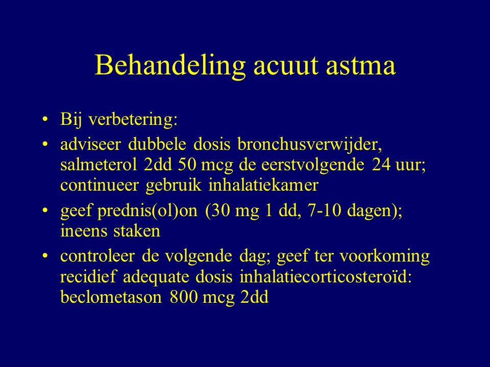 Behandeling acuut astma Bij verbetering: adviseer dubbele dosis bronchusverwijder, salmeterol 2dd 50 mcg de eerstvolgende 24 uur; continueer gebruik inhalatiekamer geef prednis(ol)on (30 mg 1 dd, 7-10 dagen); ineens staken controleer de volgende dag; geef ter voorkoming recidief adequate dosis inhalatiecorticosteroïd: beclometason 800 mcg 2dd