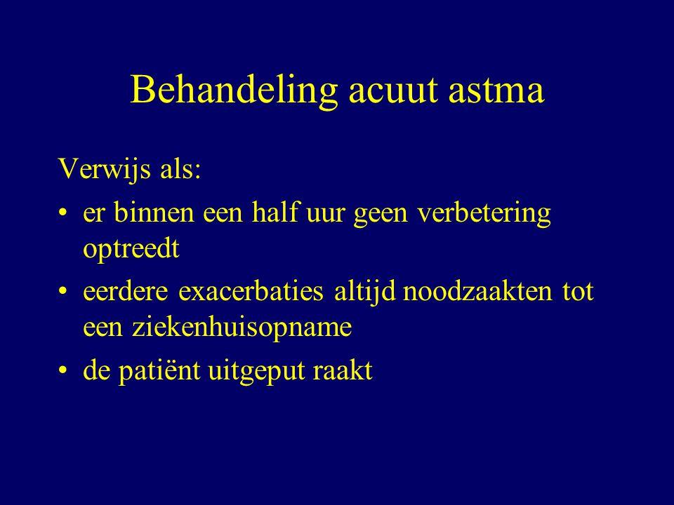 Behandeling acuut astma Verwijs als: er binnen een half uur geen verbetering optreedt eerdere exacerbaties altijd noodzaakten tot een ziekenhuisopname de patiënt uitgeput raakt