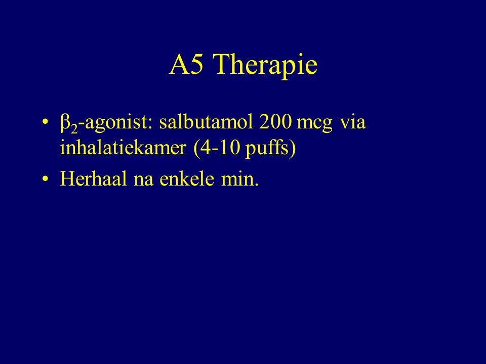 A5 Therapie β 2 -agonist: salbutamol 200 mcg via inhalatiekamer (4-10 puffs) Herhaal na enkele min.